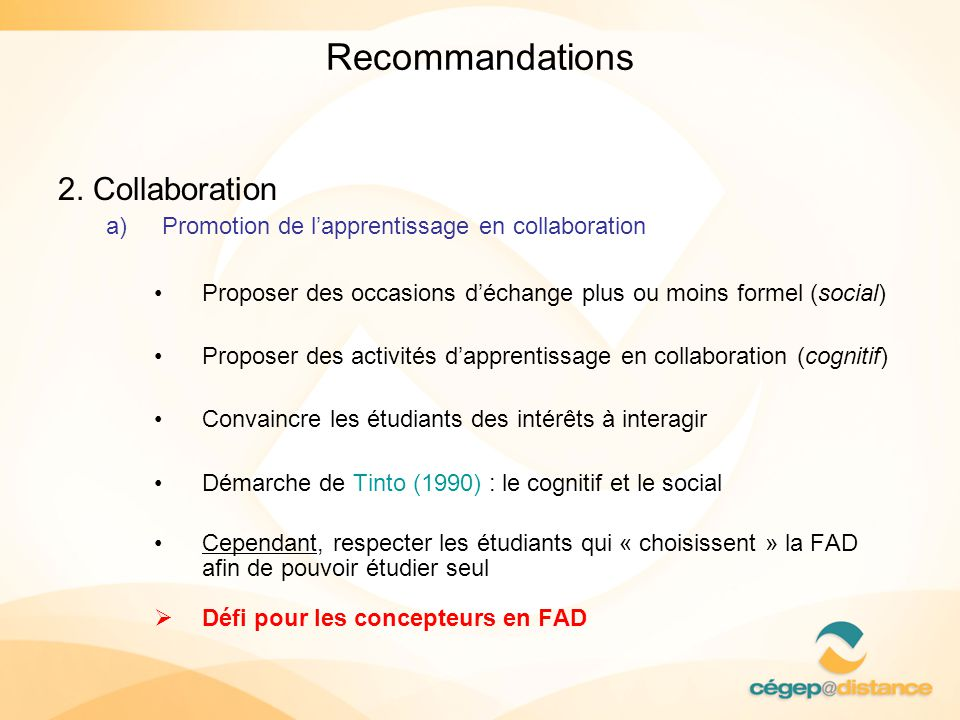 Recommandations 2. Collaboration a)Promotion de lapprentissage en collaboration Proposer des occasions déchange plus ou moins formel (social) Proposer