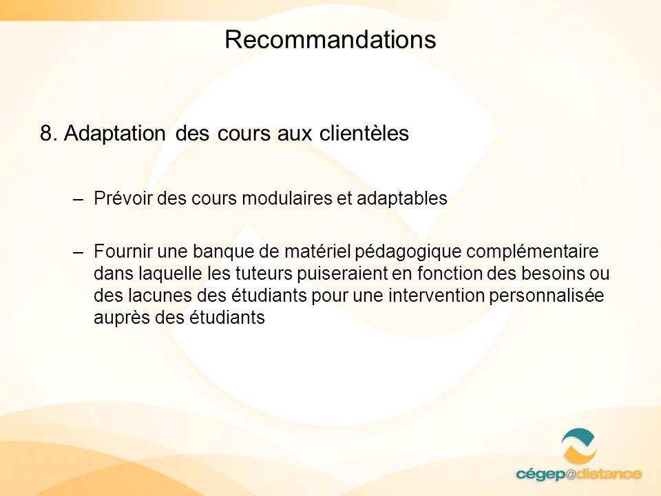 Recommandations 8. Adaptation des cours aux clientèles –Prévoir des cours modulaires et adaptables –Fournir une banque de matériel pédagogique complém