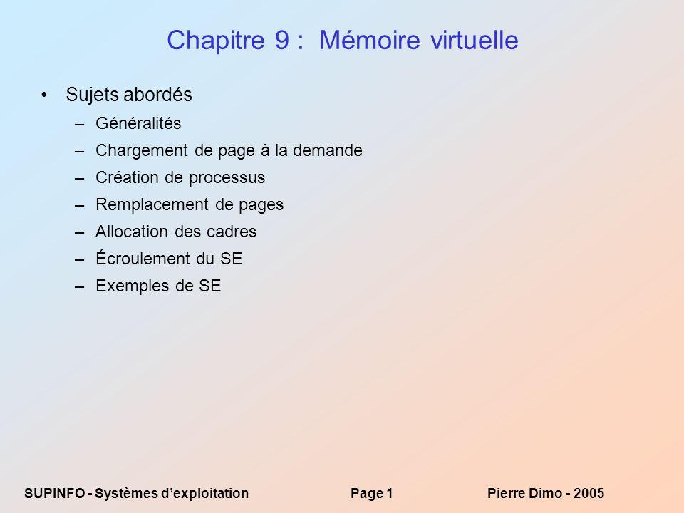 SUPINFO - Systèmes dexploitationPage 32Pierre Dimo - 2005 LRU (Suite) Implémentation avec compteur –Chaque entrée de la page possède un compteur dont le contenu est mis à jour avec lhorloge chaque fois que la page est référencée –Quand il y a demande de page, on examine les compteurs pour établir celle qui a été délaissée le plus longtemps Implémentation avec pile : la page référencée peut se trouver ou ne pas se trouver déjà dans la pile ; si elle ne se trouve pas il faut la chercher –On garde une pile des numéros de pages référencées sous la forme dune liste doublement liée Lorsque la page est référencée, on déplace son numéro au sommet de la pile : le sommet est la dernière page référencée, la base la plus délaissée Pour accélérer le processus, on utilise des listes liées ce qui permet de réduire lopération à la modification de 6 pointeurs de liaison –On na pas besoin de chercher la page à changer