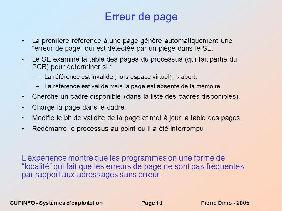 SUPINFO - Systèmes dexploitationPage 10Pierre Dimo - 2005 Erreur de page La première référence à une page génère automatiquement une erreur de page qui est détectée par un piège dans le SE.