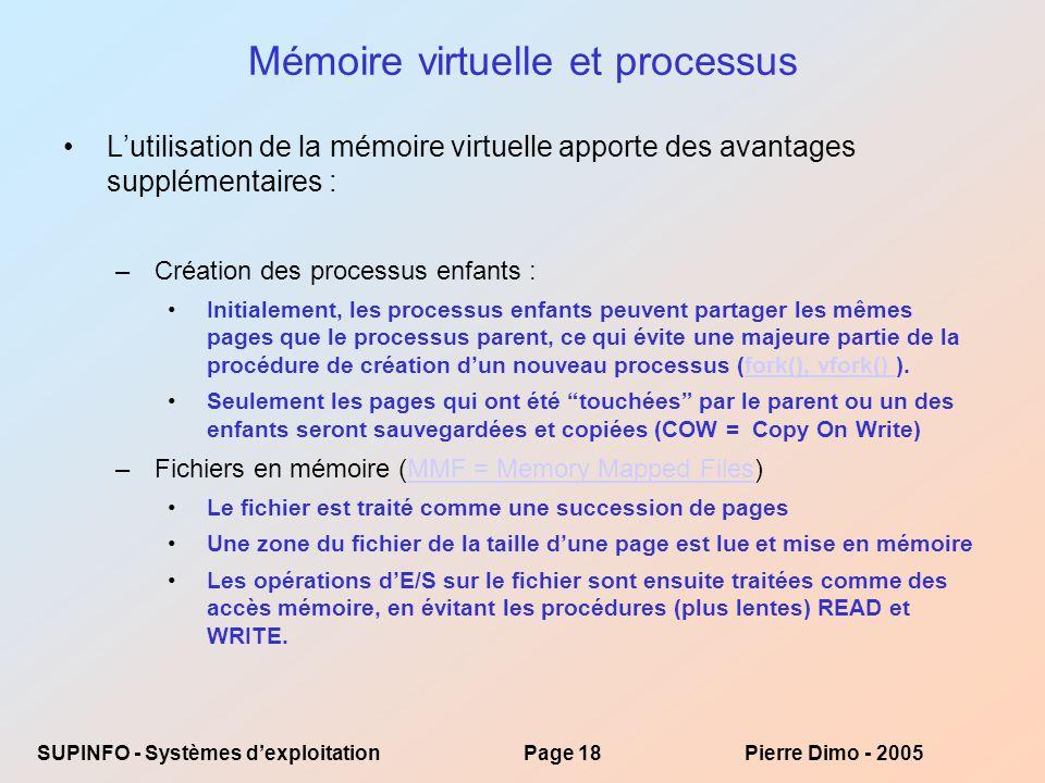 SUPINFO - Systèmes dexploitationPage 18Pierre Dimo - 2005 Mémoire virtuelle et processus Lutilisation de la mémoire virtuelle apporte des avantages supplémentaires : –Création des processus enfants : Initialement, les processus enfants peuvent partager les mêmes pages que le processus parent, ce qui évite une majeure partie de la procédure de création dun nouveau processus (fork(), vfork() ).fork(), vfork() Seulement les pages qui ont été touchées par le parent ou un des enfants seront sauvegardées et copiées (COW = Copy On Write) –Fichiers en mémoire (MMF = Memory Mapped Files)MMF = Memory Mapped Files Le fichier est traité comme une succession de pages Une zone du fichier de la taille dune page est lue et mise en mémoire Les opérations dE/S sur le fichier sont ensuite traitées comme des accès mémoire, en évitant les procédures (plus lentes) READ et WRITE.