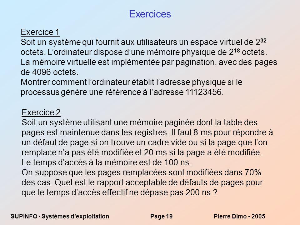 SUPINFO - Systèmes dexploitationPage 19Pierre Dimo - 2005 Exercices Exercice 1 Soit un système qui fournit aux utilisateurs un espace virtuel de 2 32 octets.