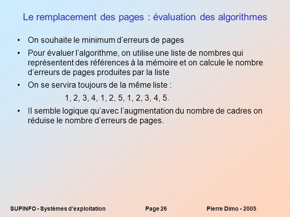 SUPINFO - Systèmes dexploitationPage 26Pierre Dimo - 2005 Le remplacement des pages : évaluation des algorithmes On souhaite le minimum derreurs de pages Pour évaluer lalgorithme, on utilise une liste de nombres qui représentent des références à la mémoire et on calcule le nombre derreurs de pages produites par la liste On se servira toujours de la même liste : 1, 2, 3, 4, 1, 2, 5, 1, 2, 3, 4, 5.