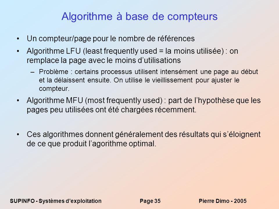 SUPINFO - Systèmes dexploitationPage 35Pierre Dimo - 2005 Algorithme à base de compteurs Un compteur/page pour le nombre de références Algorithme LFU (least frequently used = la moins utilisée) : on remplace la page avec le moins dutilisations –Problème : certains processus utilisent intensément une page au début et la délaissent ensuite.