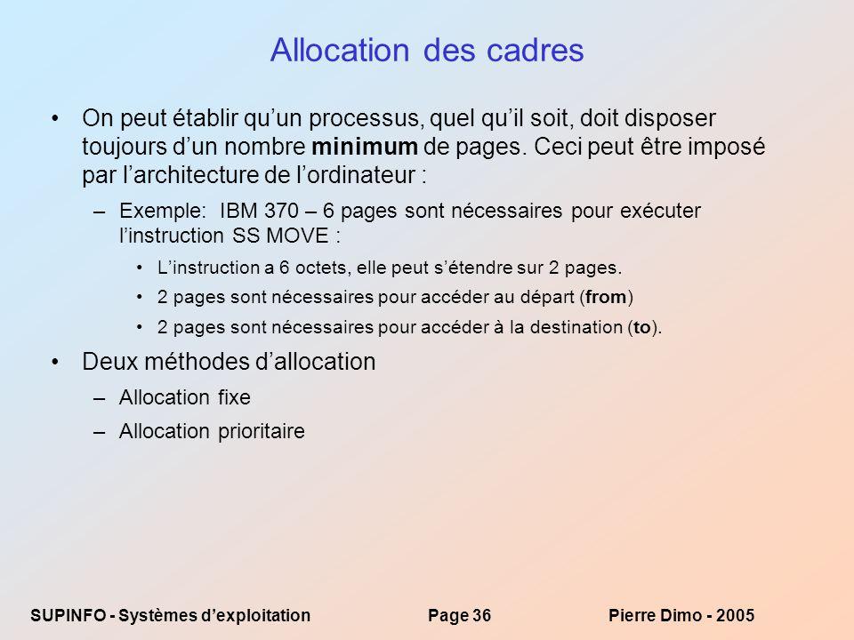 SUPINFO - Systèmes dexploitationPage 36Pierre Dimo - 2005 Allocation des cadres On peut établir quun processus, quel quil soit, doit disposer toujours dun nombre minimum de pages.
