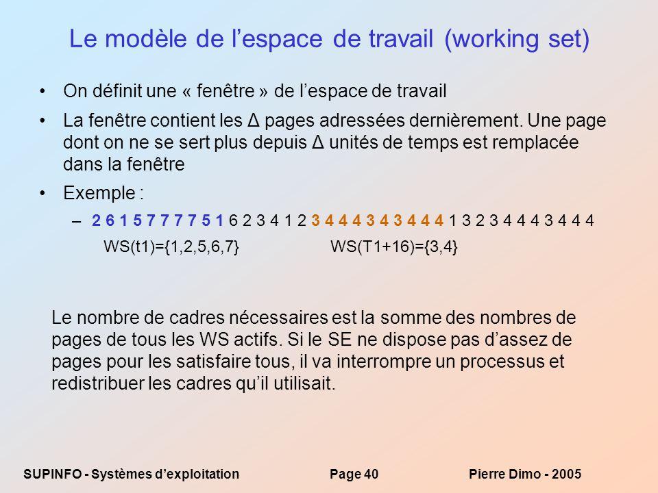 SUPINFO - Systèmes dexploitationPage 40Pierre Dimo - 2005 Le modèle de lespace de travail (working set) On définit une « fenêtre » de lespace de travail La fenêtre contient les Δ pages adressées dernièrement.