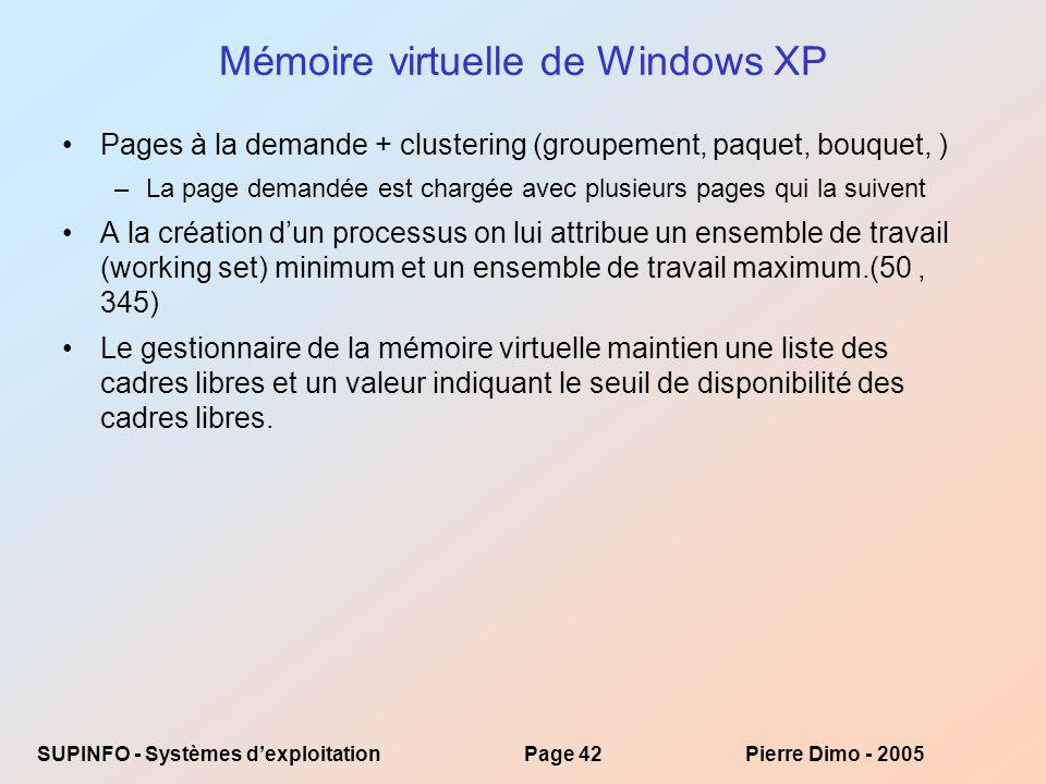 SUPINFO - Systèmes dexploitationPage 42Pierre Dimo - 2005 Mémoire virtuelle de Windows XP Pages à la demande + clustering (groupement, paquet, bouquet, ) –La page demandée est chargée avec plusieurs pages qui la suivent A la création dun processus on lui attribue un ensemble de travail (working set) minimum et un ensemble de travail maximum.(50, 345) Le gestionnaire de la mémoire virtuelle maintien une liste des cadres libres et un valeur indiquant le seuil de disponibilité des cadres libres.