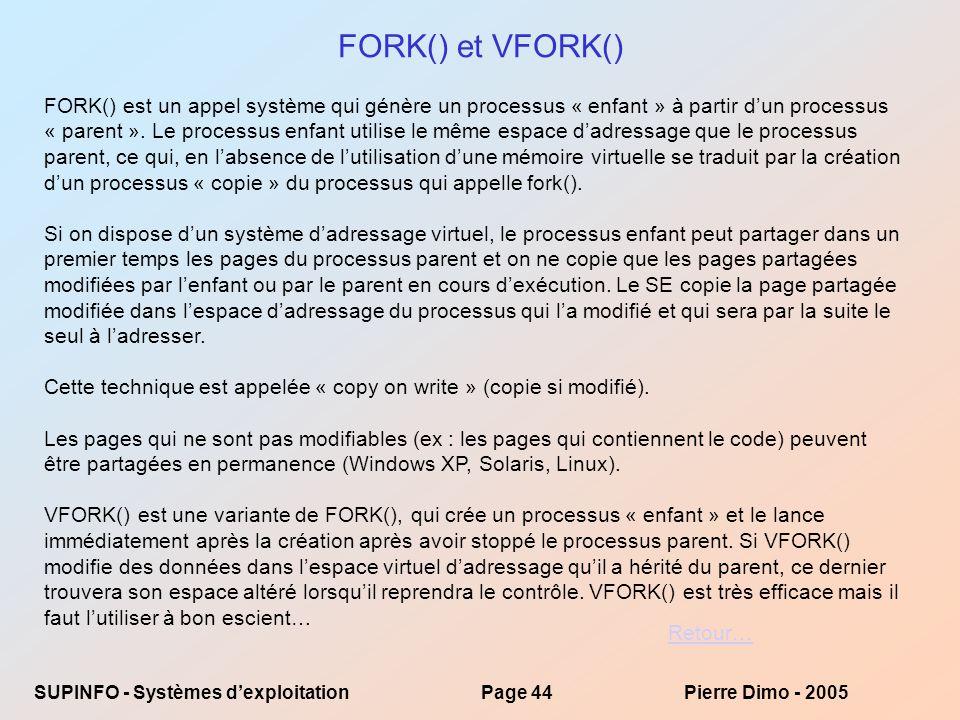 SUPINFO - Systèmes dexploitationPage 44Pierre Dimo - 2005 FORK() et VFORK() FORK() est un appel système qui génère un processus « enfant » à partir dun processus « parent ».