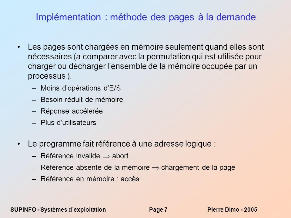 SUPINFO - Systèmes dexploitationPage 7Pierre Dimo - 2005 Implémentation : méthode des pages à la demande Les pages sont chargées en mémoire seulement quand elles sont nécessaires (a comparer avec la permutation qui est utilisée pour charger ou décharger lensemble de la mémoire occupée par un processus ).