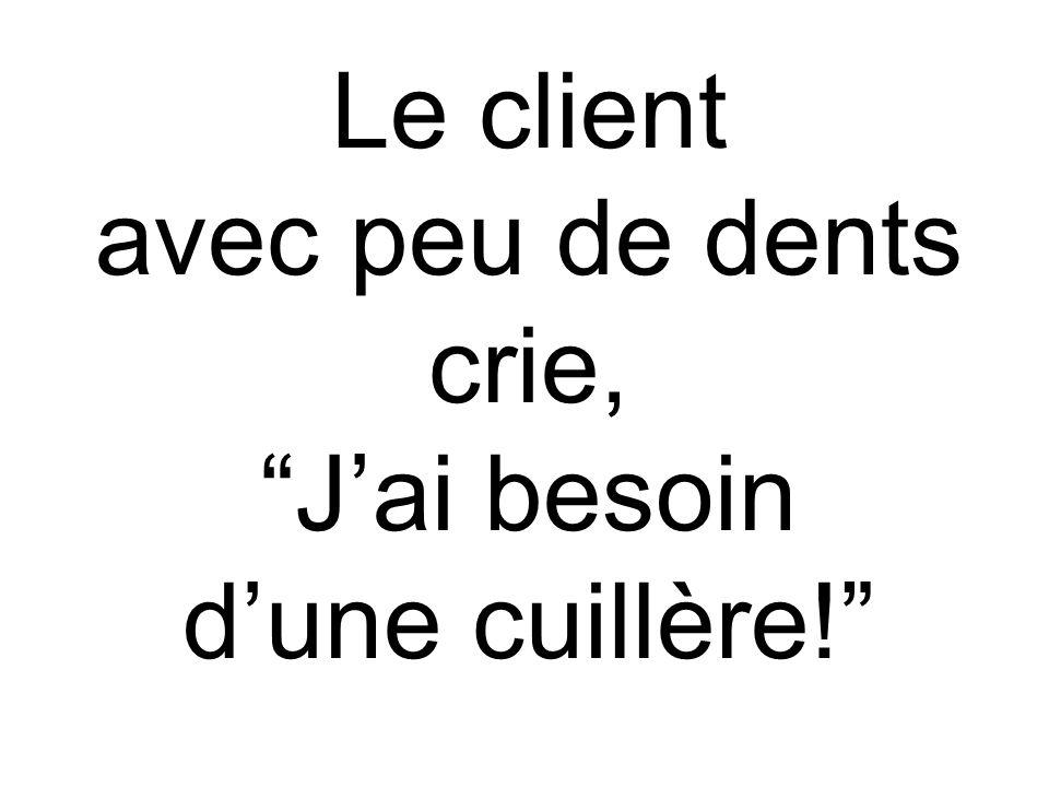 Le client avec peu de dents crie, Jai besoin dune cuillère!