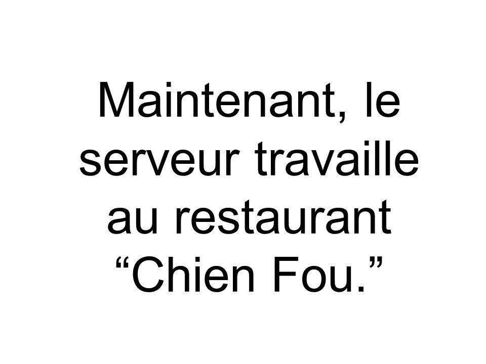 Maintenant, le serveur travaille au restaurant Chien Fou.