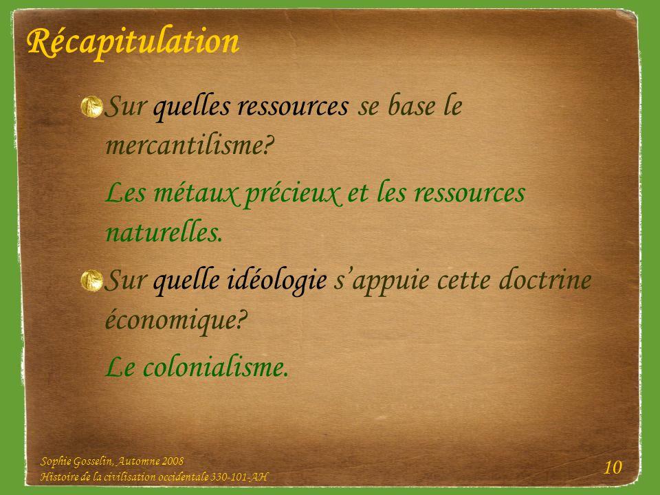 Sophie Gosselin, Automne 2008 Histoire de la civilisation occidentale 330-101-AH 10 Récapitulation Sur quelles ressources se base le mercantilisme? Le