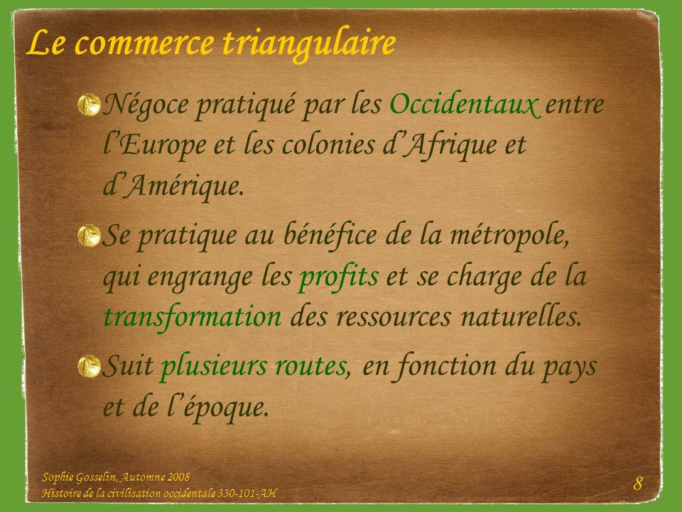 Sophie Gosselin, Automne 2008 Histoire de la civilisation occidentale 330-101-AH 8 Le commerce triangulaire Négoce pratiqué par les Occidentaux entre
