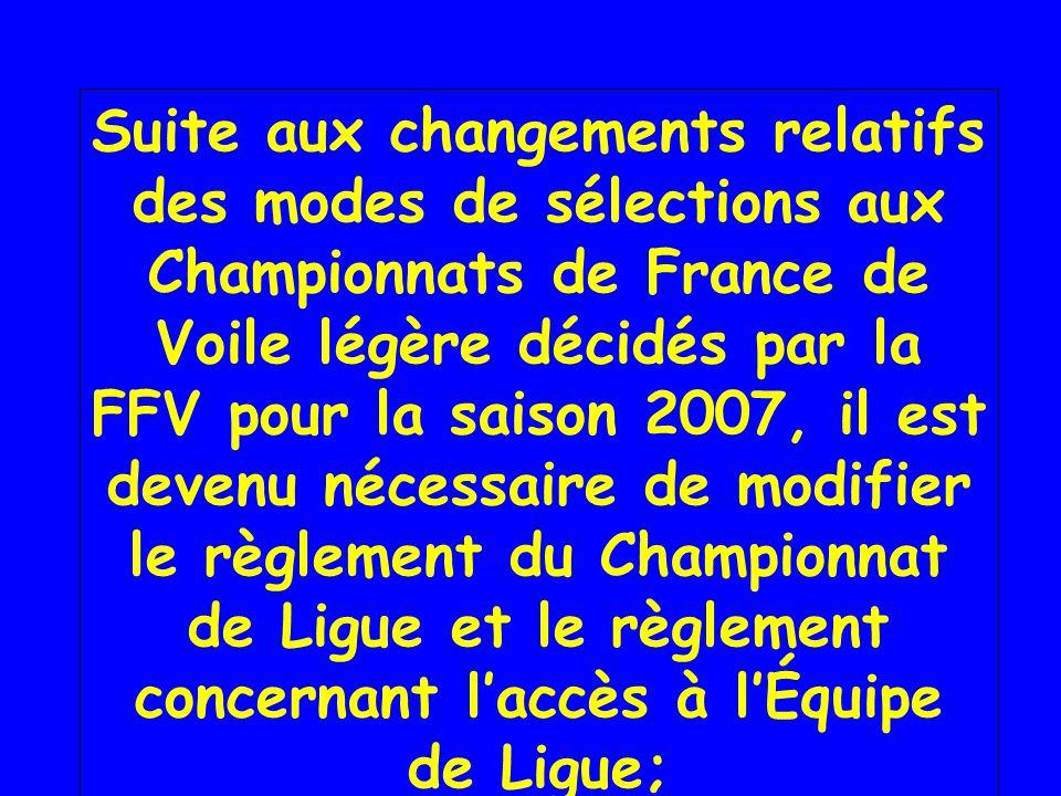 Suite aux changements relatifs des modes de sélections aux Championnats de France de Voile légère décidés par la FFV pour la saison 2007, il est devenu nécessaire de modifier le règlement du Championnat de Ligue et le règlement concernant laccès à lÉquipe de Ligue;