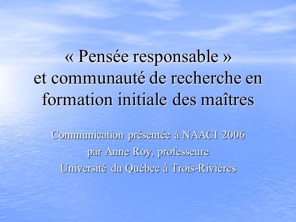 « Pensée responsable » et communauté de recherche en formation initiale des maîtres Communication présentée à NAACI 2006 par Anne Roy, professeure Université du Québec à Trois-Rivières
