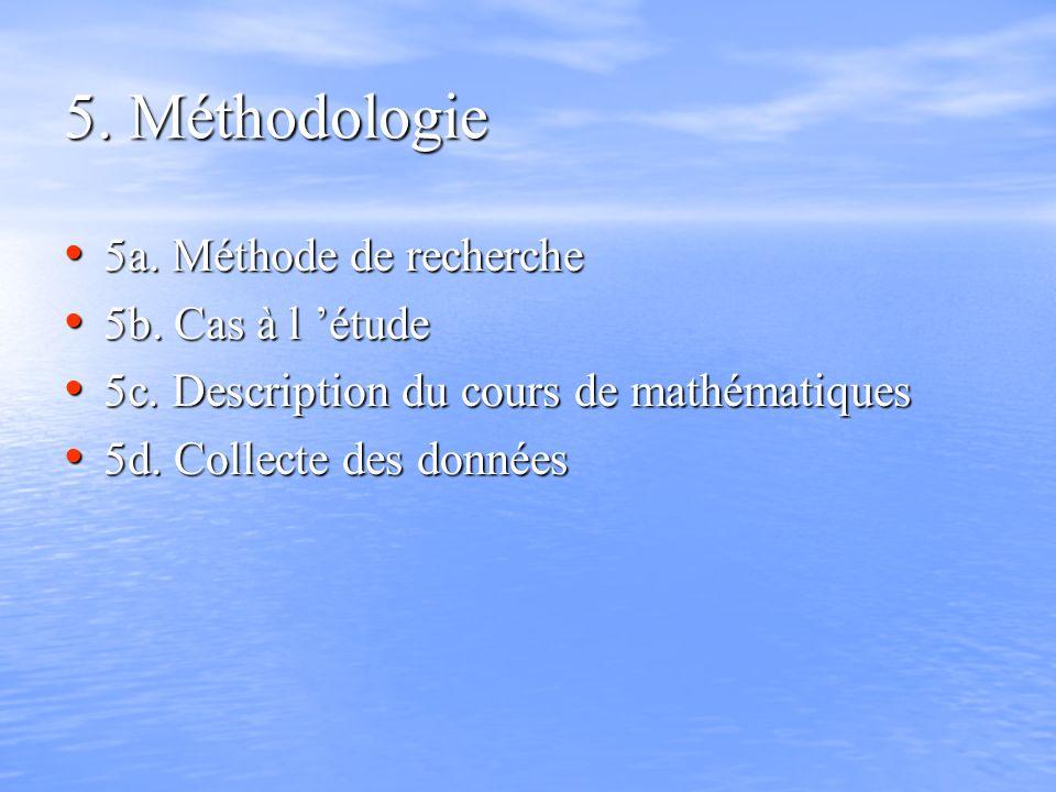 5. Méthodologie 5a. Méthode de recherche 5a. Méthode de recherche 5b. Cas à l étude 5b. Cas à l étude 5c. Description du cours de mathématiques 5c. De