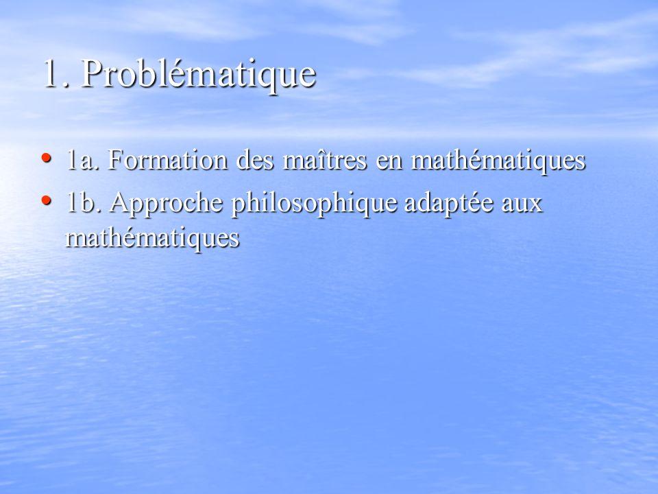 1. Problématique 1a. Formation des maîtres en mathématiques 1a. Formation des maîtres en mathématiques 1b. Approche philosophique adaptée aux mathémat
