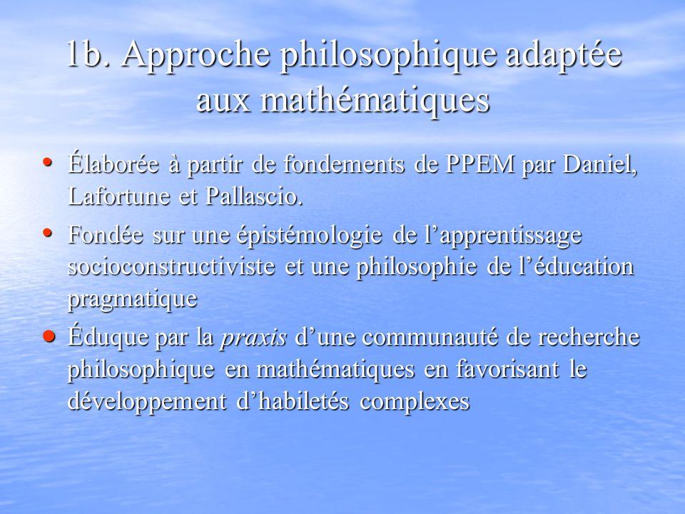 1b. Approche philosophique adaptée aux mathématiques Élaborée à partir de fondements de PPEM par Daniel, Lafortune et Pallascio. Élaborée à partir de