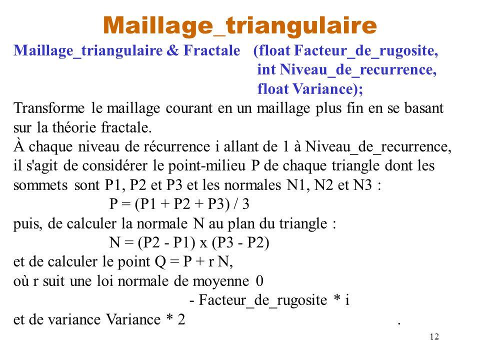 12 Maillage_triangulaire Maillage_triangulaire & Fractale(float Facteur_de_rugosite, int Niveau_de_recurrence, float Variance); Transforme le maillage