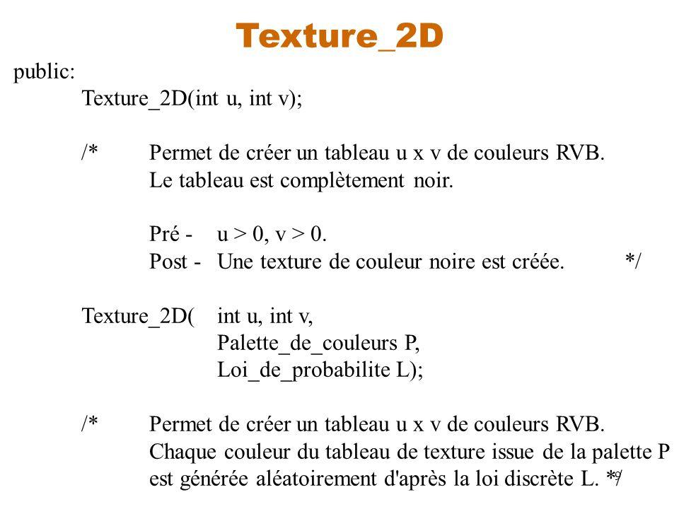 9 Texture_2D public: Texture_2D(int u, int v); /*Permet de créer un tableau u x v de couleurs RVB. Le tableau est complètement noir. Pré -u > 0, v > 0