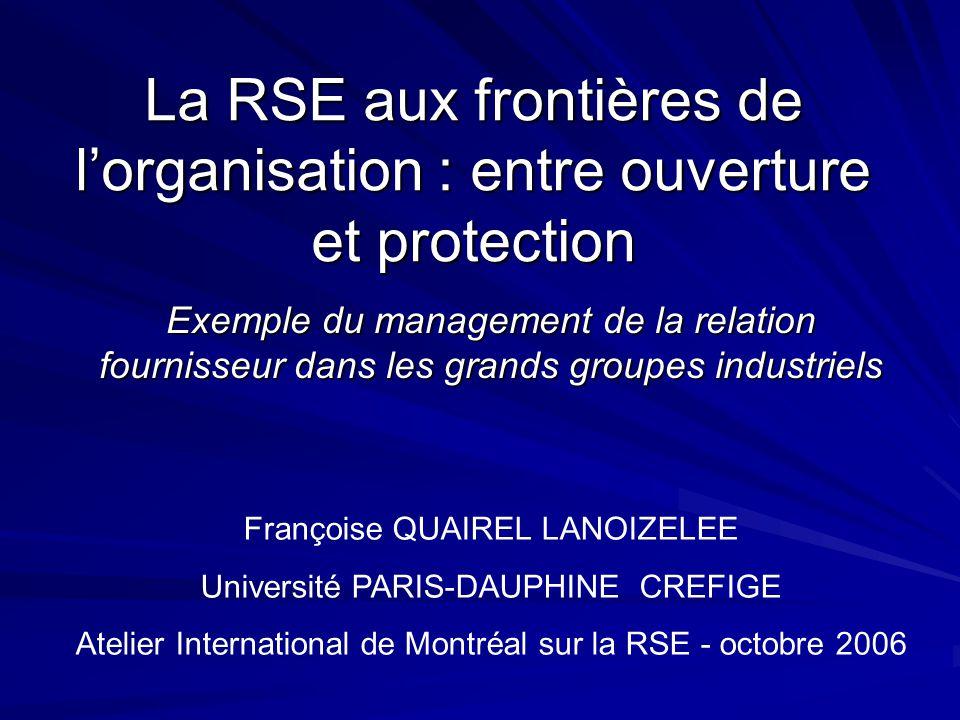 La RSE aux frontières de lorganisation : entre ouverture et protection Exemple du management de la relation fournisseur dans les grands groupes industriels Françoise QUAIREL LANOIZELEE Université PARIS-DAUPHINE CREFIGE Atelier International de Montréal sur la RSE - octobre 2006