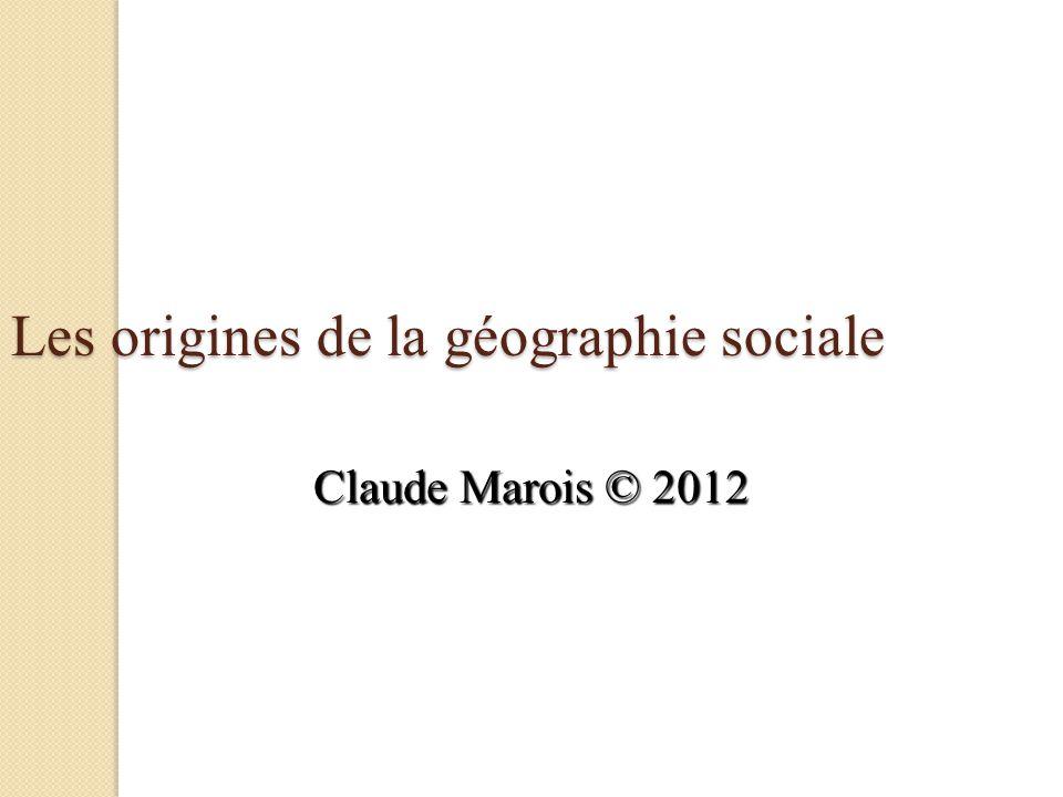 Les origines de la géographie sociale Claude Marois © 2012