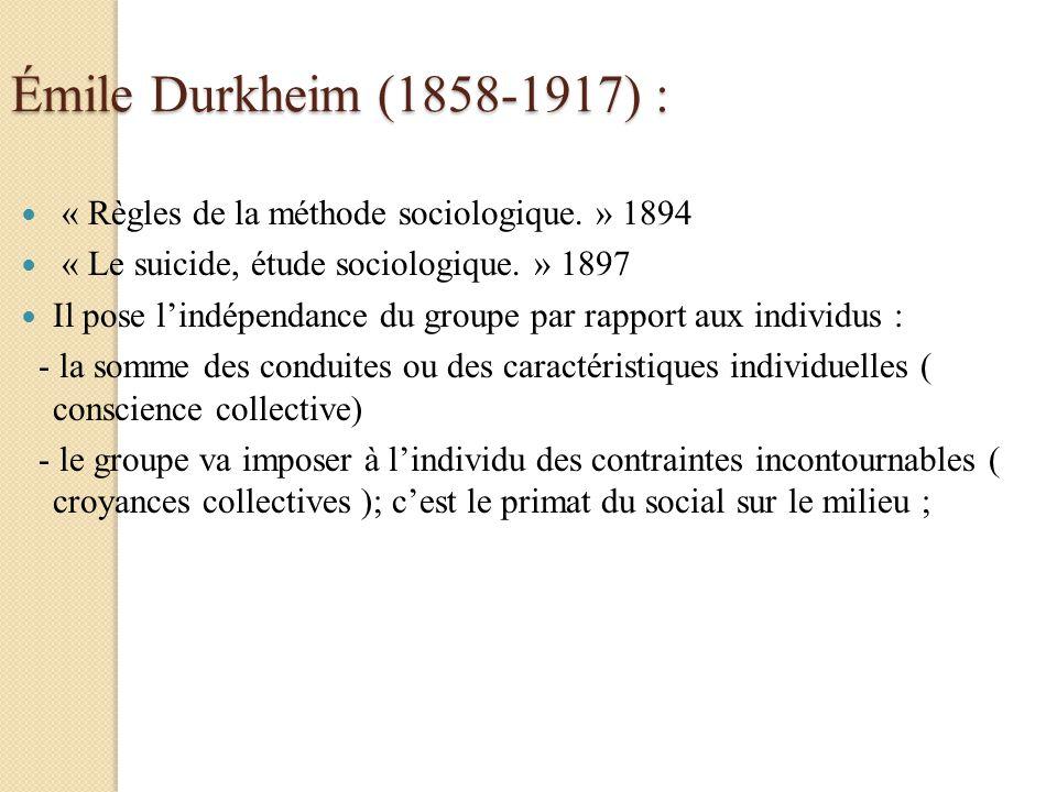 Émile Durkheim (1858-1917) : « Règles de la méthode sociologique. » 1894 « Le suicide, étude sociologique. » 1897 Il pose lindépendance du groupe par