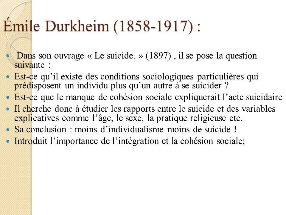 Émile Durkheim (1858-1917) : Dans son ouvrage « Le suicide. » (1897), il se pose la question suivante ; Est-ce quil existe des conditions sociologique