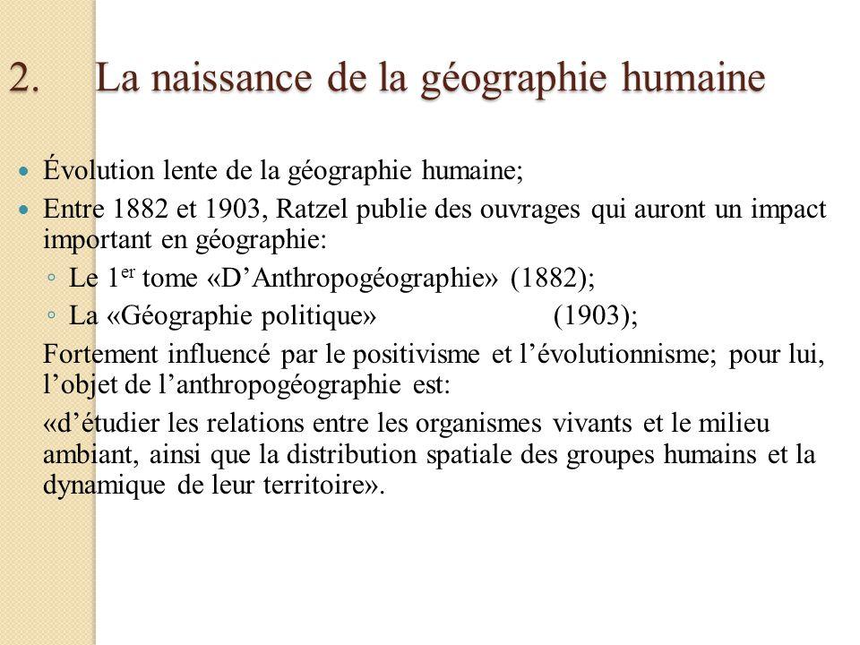 2.La naissance de la géographie humaine Évolution lente de la géographie humaine; Entre 1882 et 1903, Ratzel publie des ouvrages qui auront un impact