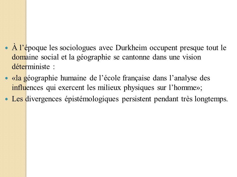 À lépoque les sociologues avec Durkheim occupent presque tout le domaine social et la géographie se cantonne dans une vision déterministe : «la géogra