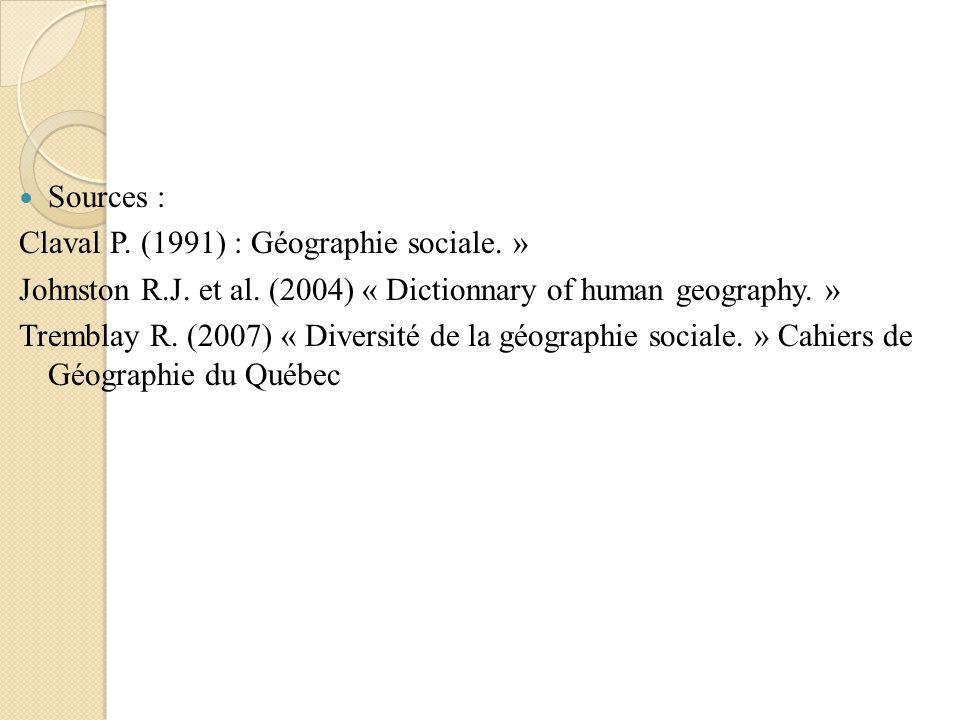 Sources : Claval P. (1991) : Géographie sociale. » Johnston R.J. et al. (2004) « Dictionnary of human geography. » Tremblay R. (2007) « Diversité de l