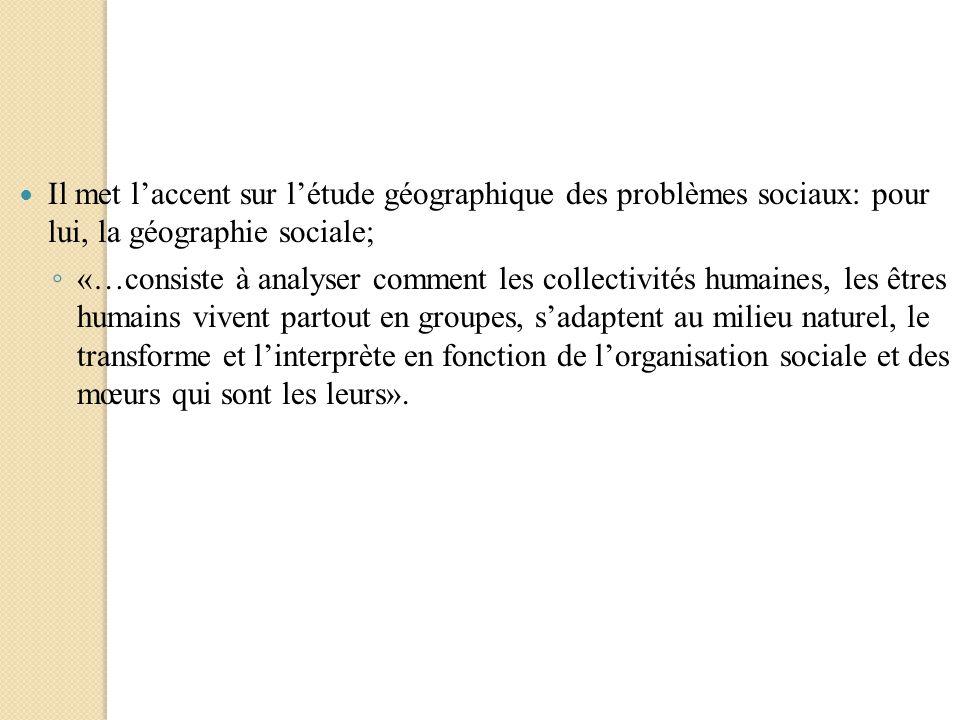 Il met laccent sur létude géographique des problèmes sociaux: pour lui, la géographie sociale; «…consiste à analyser comment les collectivités humaine