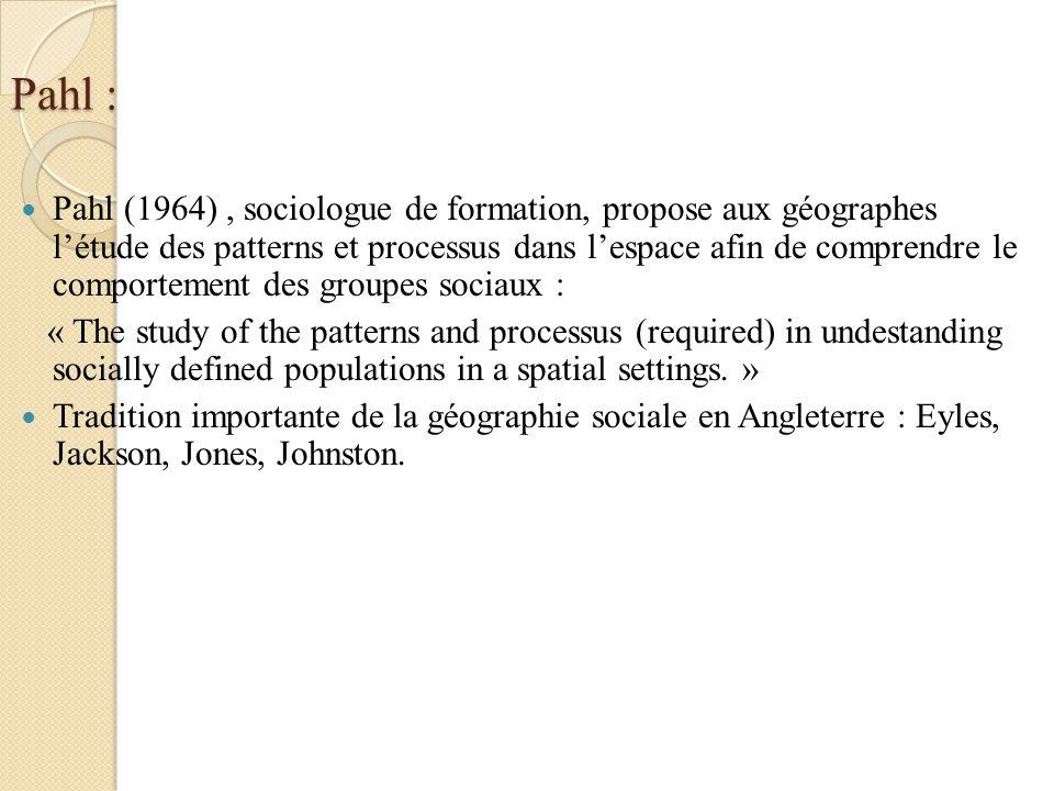 Pahl : Pahl (1964), sociologue de formation, propose aux géographes létude des patterns et processus dans lespace afin de comprendre le comportement d