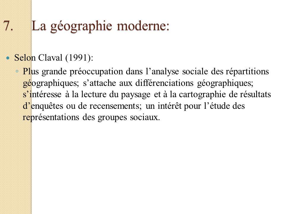 7.La géographie moderne: Selon Claval (1991): Plus grande préoccupation dans lanalyse sociale des répartitions géographiques; sattache aux différencia