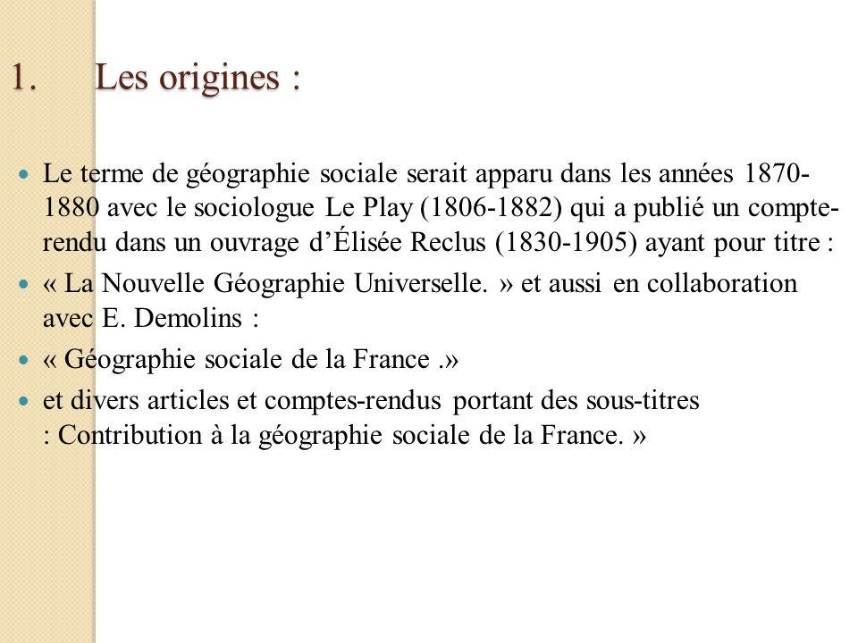 1.Les origines : Le terme de géographie sociale serait apparu dans les années 1870- 1880 avec le sociologue Le Play (1806-1882) qui a publié un compte