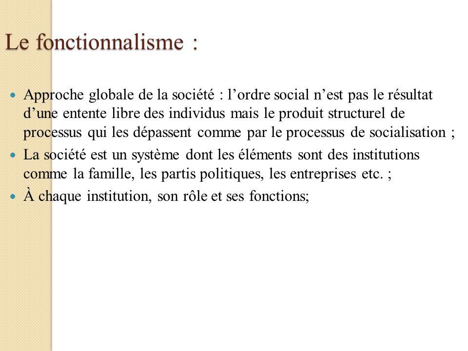 Le fonctionnalisme : Approche globale de la société : lordre social nest pas le résultat dune entente libre des individus mais le produit structurel d