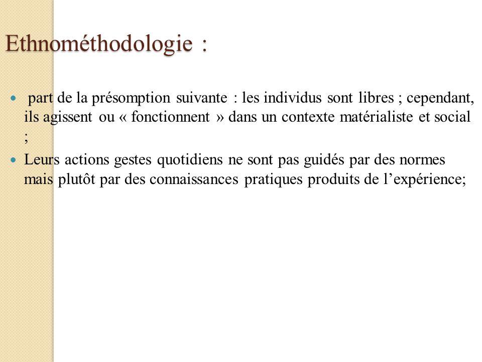Ethnométhodologie : part de la présomption suivante : les individus sont libres ; cependant, ils agissent ou « fonctionnent » dans un contexte matéria