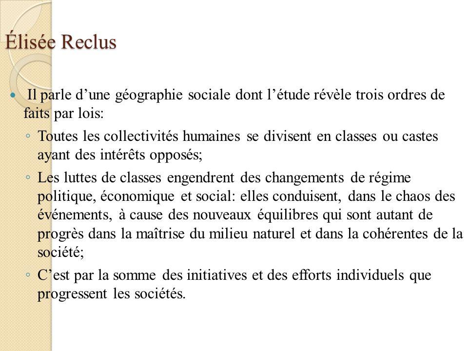 Élisée Reclus Il parle dune géographie sociale dont létude révèle trois ordres de faits par lois: Toutes les collectivités humaines se divisent en cla