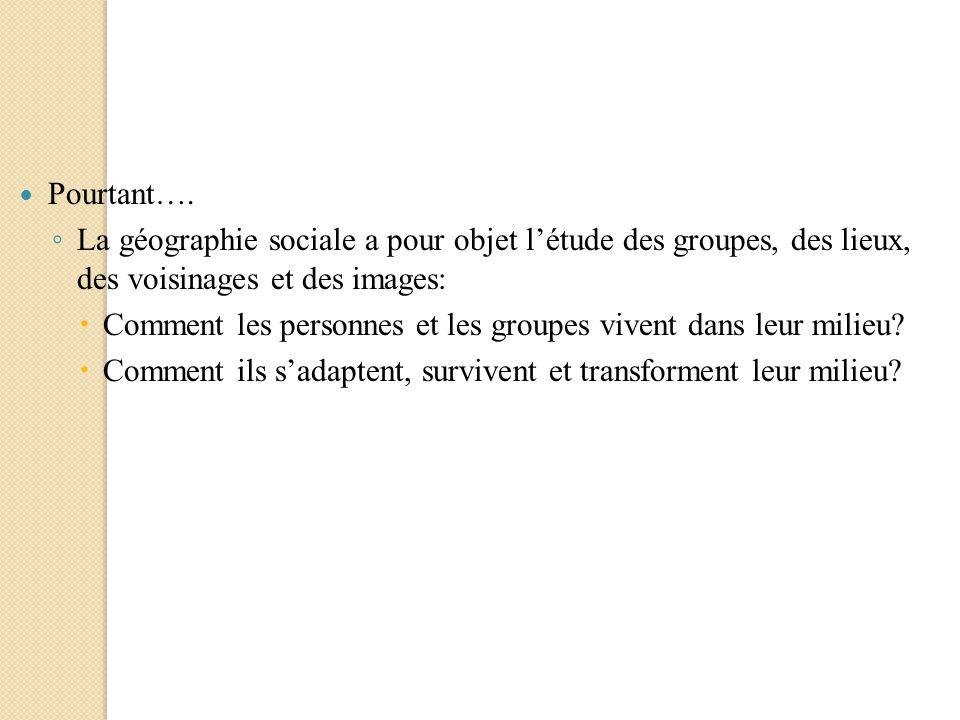 Pourtant…. La géographie sociale a pour objet létude des groupes, des lieux, des voisinages et des images: Comment les personnes et les groupes vivent