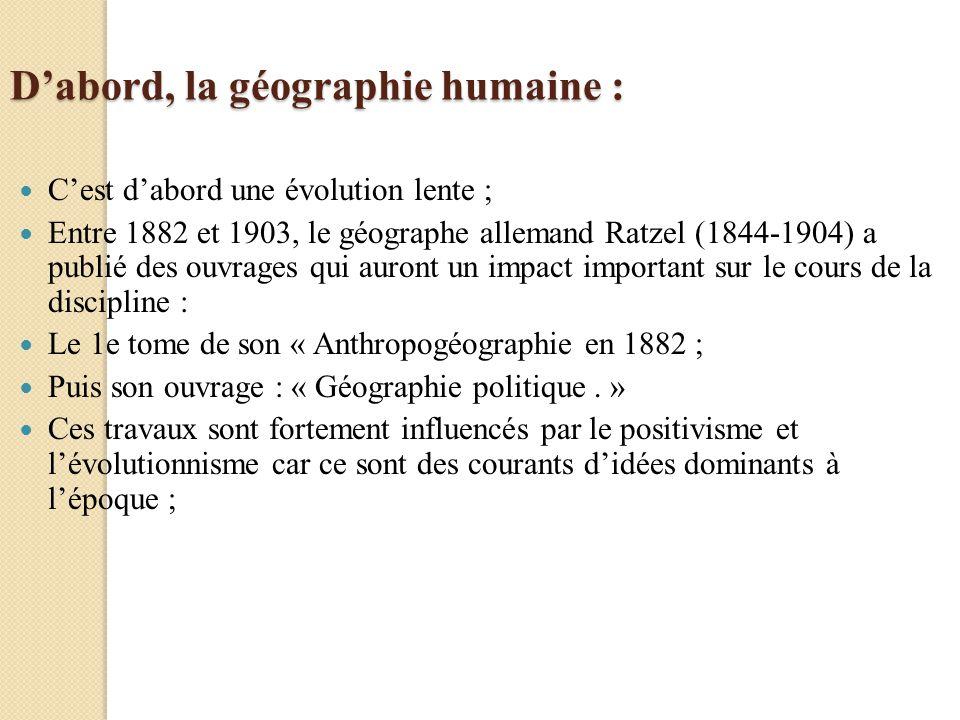 Ratzel : - Pour ce géographe, lobjet de lanthropogéographie: - «détudier les relations entre les organismes vivants et le milieu ambiant, ainsi que la distribution spatiale des groupes humains et la dynamique de leurs territoires».