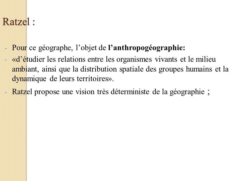 Ratzel : - Pour ce géographe, lobjet de lanthropogéographie: - «détudier les relations entre les organismes vivants et le milieu ambiant, ainsi que la