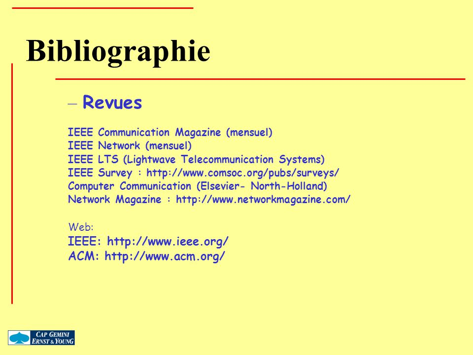 Bibliographie – Revues IEEE Communication Magazine (mensuel) IEEE Network (mensuel) IEEE LTS (Lightwave Telecommunication Systems) IEEE Survey : http: