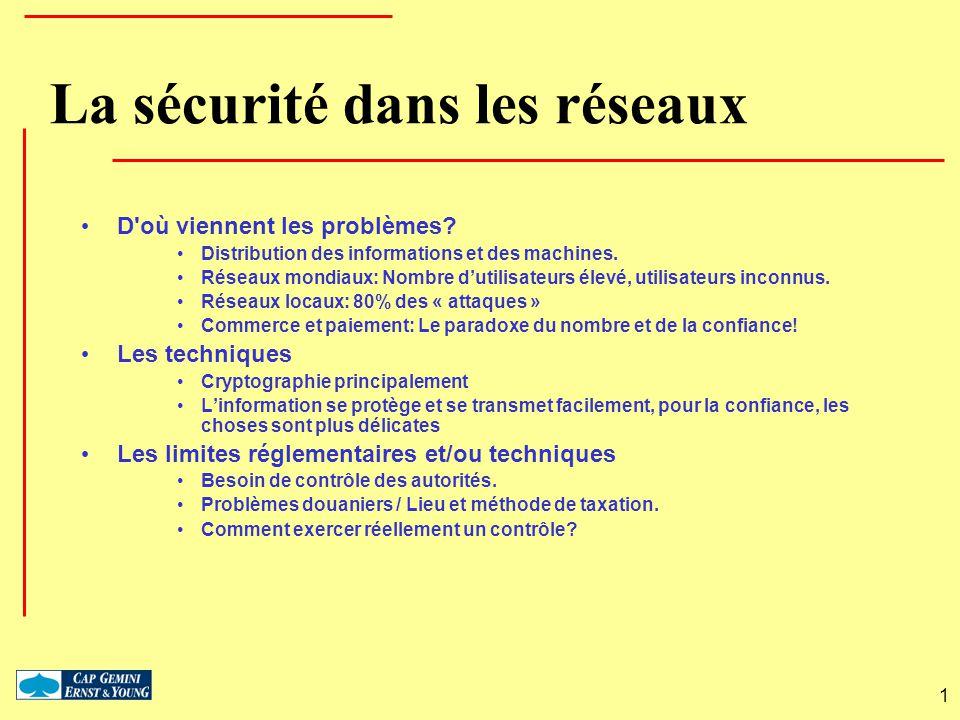 1 La sécurité dans les réseaux D'où viennent les problèmes? Distribution des informations et des machines. Réseaux mondiaux: Nombre dutilisateurs élev