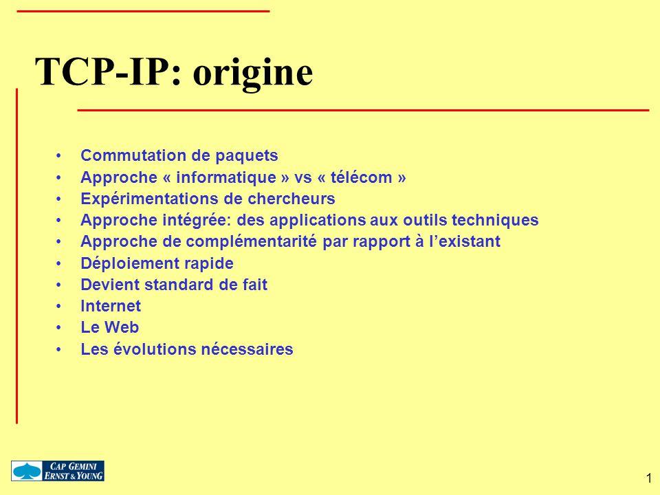 1 TCP-IP: origine Commutation de paquets Approche « informatique » vs « télécom » Expérimentations de chercheurs Approche intégrée: des applications a