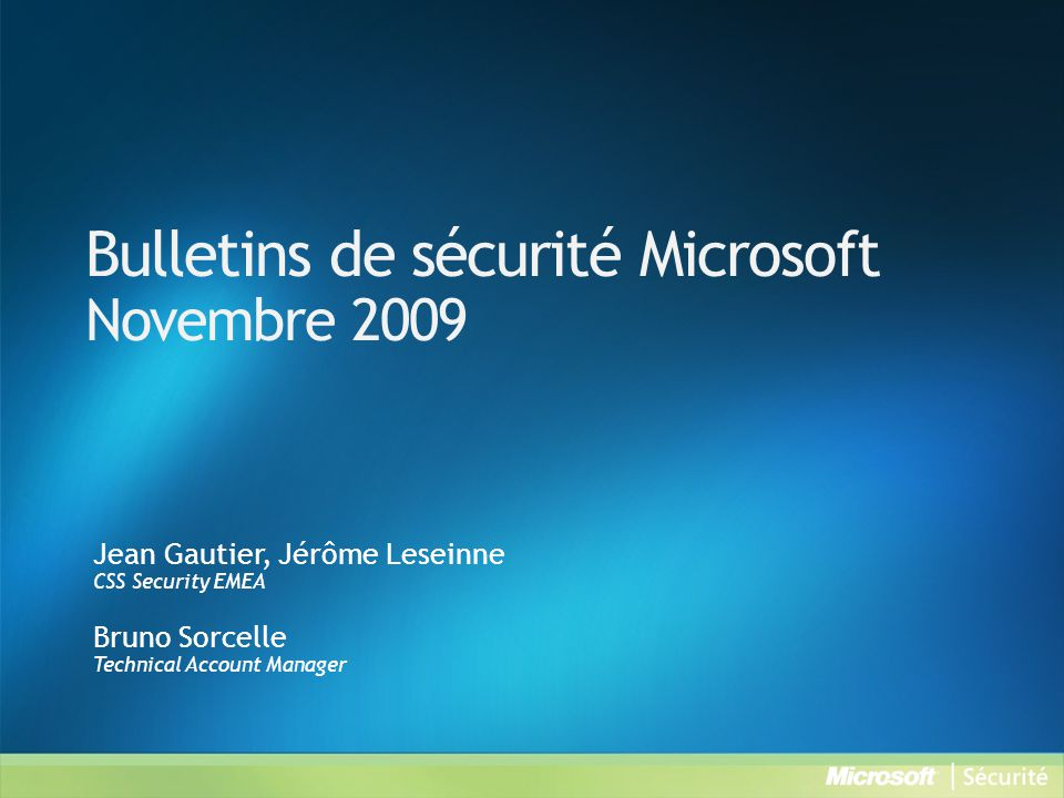 Bulletins de sécurité Microsoft Novembre 2009 Jean Gautier, Jérôme Leseinne CSS Security EMEA Bruno Sorcelle Technical Account Manager