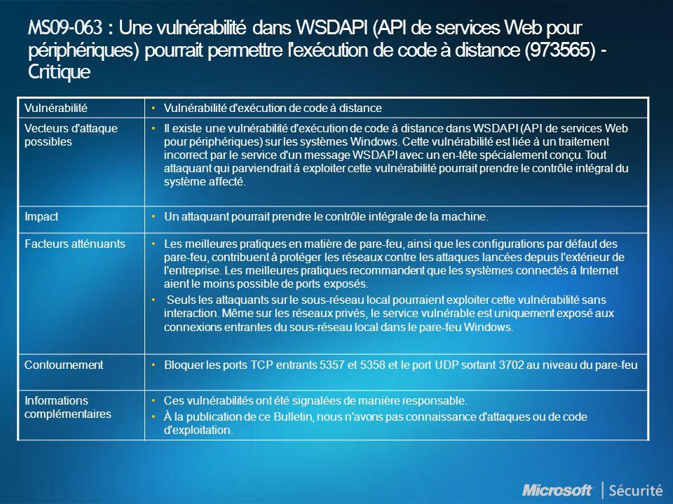 MS09-063 : Une vulnérabilité dans WSDAPI (API de services Web pour périphériques) pourrait permettre l exécution de code à distance (973565) - Critique VulnérabilitéVulnérabilité d exécution de code à distance Vecteurs d attaque possibles Il existe une vulnérabilité d exécution de code à distance dans WSDAPI (API de services Web pour périphériques) sur les systèmes Windows.