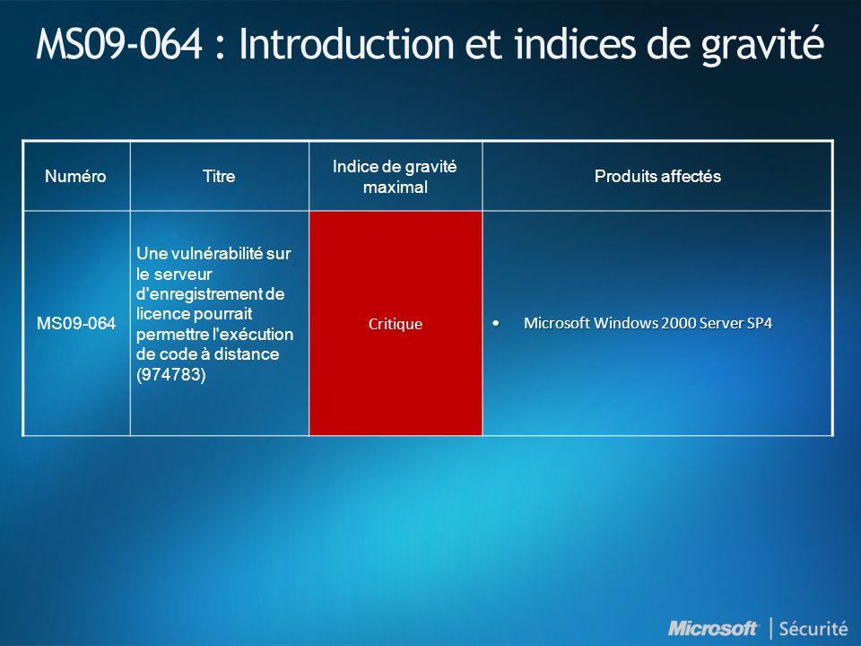 MS09-064 : Introduction et indices de gravité NuméroTitre Indice de gravité maximal Produits affectés MS09-064 Une vulnérabilité sur le serveur d enregistrement de licence pourrait permettre l exécution de code à distance (974783) Critique Microsoft Windows 2000 Server SP4Microsoft Windows 2000 Server SP4