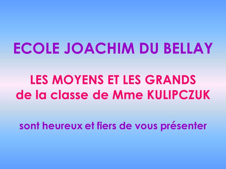 ECOLE JOACHIM DU BELLAY LES MOYENS ET LES GRANDS de la classe de Mme KULIPCZUK sont heureux et fiers de vous présenter