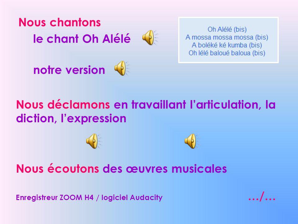 Nous chantons le chant Oh Alélé notre version Nous déclamons en travaillant larticulation, la diction, lexpression Nous écoutons des œuvres musicales