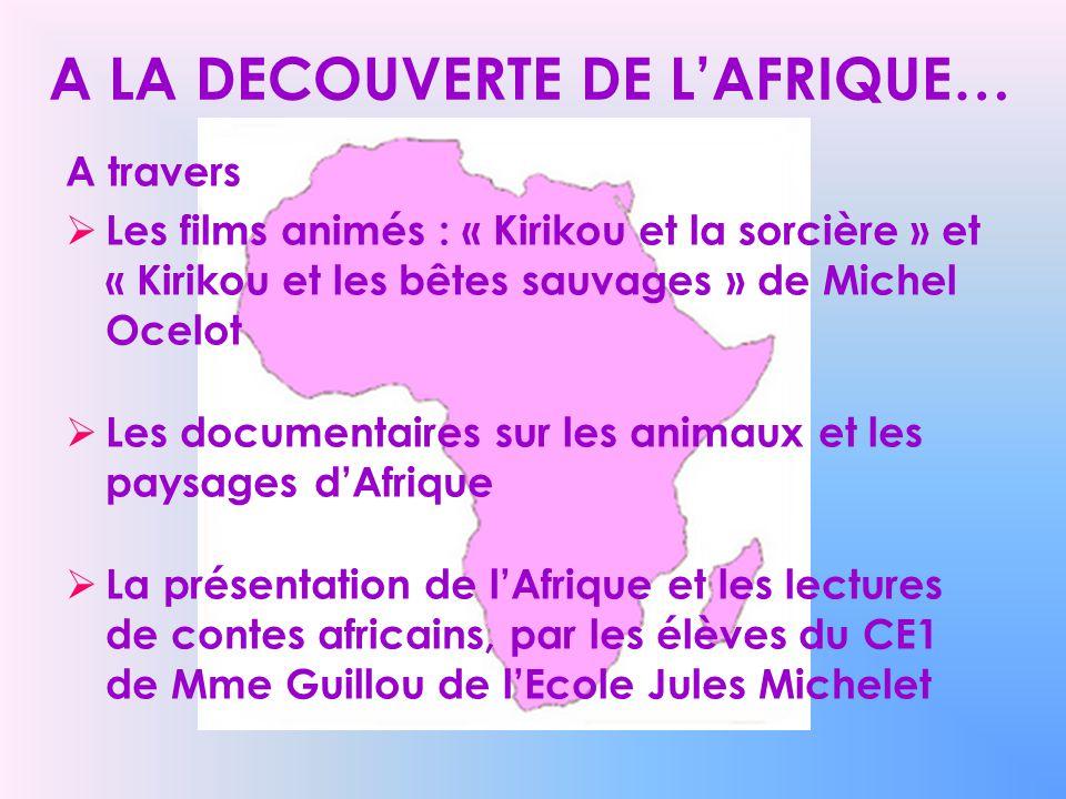A LA DECOUVERTE DE LAFRIQUE… A travers Les films animés : « Kirikou et la sorcière » et « Kirikou et les bêtes sauvages » de Michel Ocelot Les documen